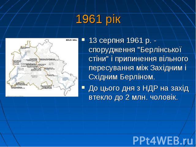 """1961 рік 13 серпня 1961 р. - спорудження """"Берлінської стіни"""" і припинення вільного пересування між Західним і Східним Берліном. До цього дня з НДР на захід втекло до 2 млн. чоловік."""