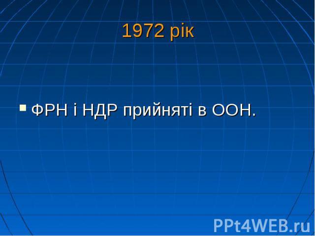 1972 рік ФРН і НДР прийняті вООН.