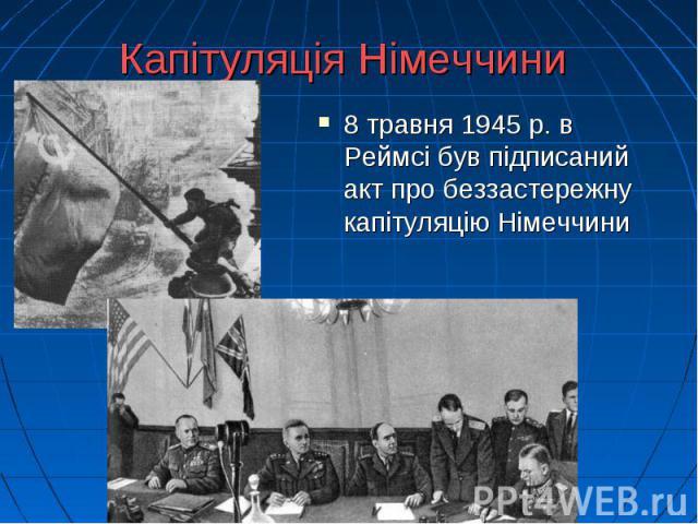 Капітуляція Німеччини 8 травня 1945 р. в Реймсі був підписаний акт про беззастережну капітуляцію Німеччини