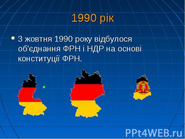 1990 рік 3 жовтня 1990року відбулося об'єднання ФРН і НДР на основі конституції ФРН.