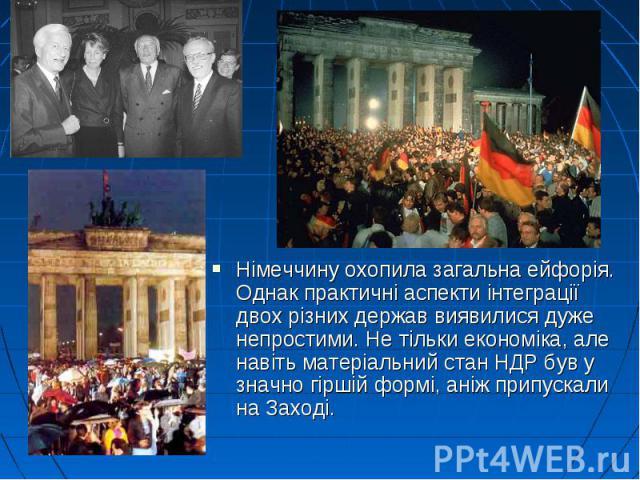 Німеччину охопила загальна ейфорія. Однак практичні аспекти інтеграції двох різних держав виявилися дуже непростими. Не тільки економіка, але навіть матеріальний стан НДР був у значно гіршій формі, аніж припускали на Заході. Німеччину охопила загаль…