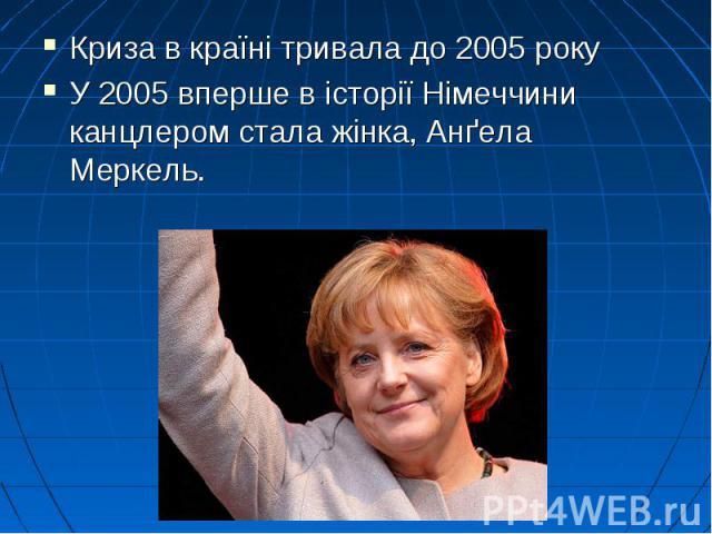 Криза в країні тривала до 2005 року Криза в країні тривала до 2005 року У 2005 вперше в історії Німеччини канцлером стала жінка,Анґела Меркель.