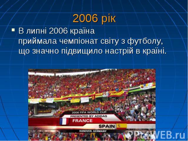 2006 рік В липні 2006 країна приймалачемпіонат світу з футболу, що значно підвищило настрій в країні.