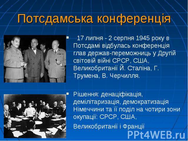 Потсдамська конференція  17 липня-2 серпня1945року в Потсдамі відбулась конференція глав держав-переможниць у Другій світовій війні СРСР, США, Великобританії Й. Сталіна, Г. Трумена, В. Черчилля. Рішення: денаціфікація, …