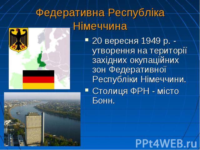 Федеративна Республіка Німеччина 20 вересня 1949 р. - утворення на території західних окупаційних зон Федеративної Республіки Німеччини. Столиця ФРН - місто Бонн.