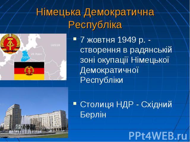 Німецька Демократична Республіка 7 жовтня 1949 р. - створення в радянській зоні окупації Німецької Демократичної Республіки Столиця НДР - Східний Берлін