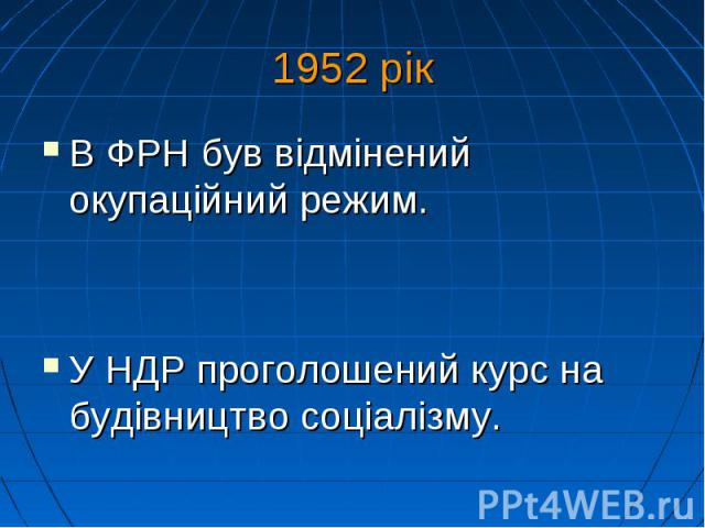 1952 рік В ФРН був відмінений окупаційний режим. У НДР проголошений курс на будівництвосоціалізму.