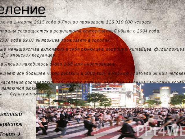 Население *По состоянию на 1 марта 2015 года в Японии проживает 126 910 000 человек. *Население страны сокращается в результате естественной убыли с 2004 года. *По данным 2007 года 89,07 % японцев проживает в городах. *Национальные меньшинства включ…