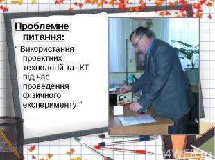 """Проблемне питання: Проблемне питання: """" Використання проектних технологій та ІКТ"""
