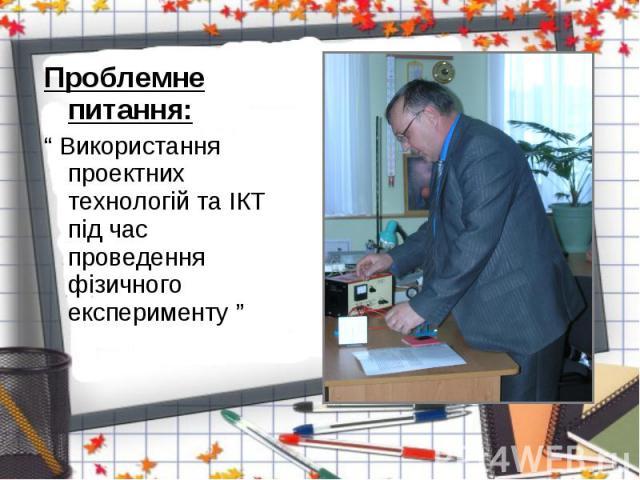"""Проблемне питання: Проблемне питання: """" Використання проектних технологій та ІКТ під час проведення фізичного експерименту """""""