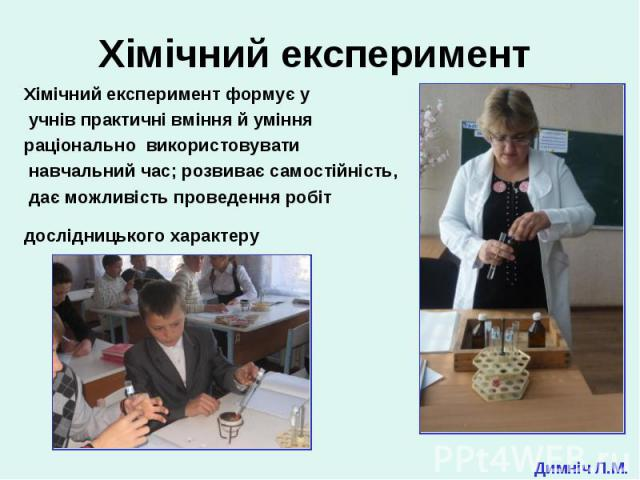 Хімічний експеримент формує у Хімічний експеримент формує у учнів практичні вміння й уміння раціонально використовувати навчальний час; розвиває самостійність, дає можливість проведення робіт дослідницького характеру