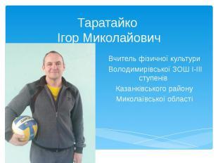 Таратайко Ігор Миколайович Вчитель фізичної культури Володимирівської ЗОШ І-ІІІ