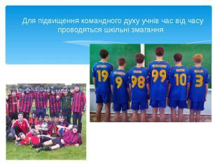 Для підвищення командного духу учнів час від часу проводяться шкільні змагання