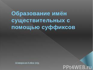 Образование имён существительных с помощью суффиксов Шиверская Алёна 1л/д