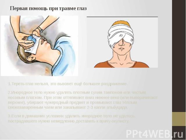 Первая помощь при травме глаз 1.Тереть глаз нельзя, это вызовет ещё большее раздражение. 2.Инородное тело нужно удалять плотным сухим тампоном или чистым носовым платком. При этом оттягивают вниз нижнее веко (или выворачивают верхнее), убирают чужер…