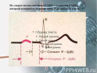 Не следует путать интервал P-Q(R) c сегментом P-Q(R), который измеряется от конц