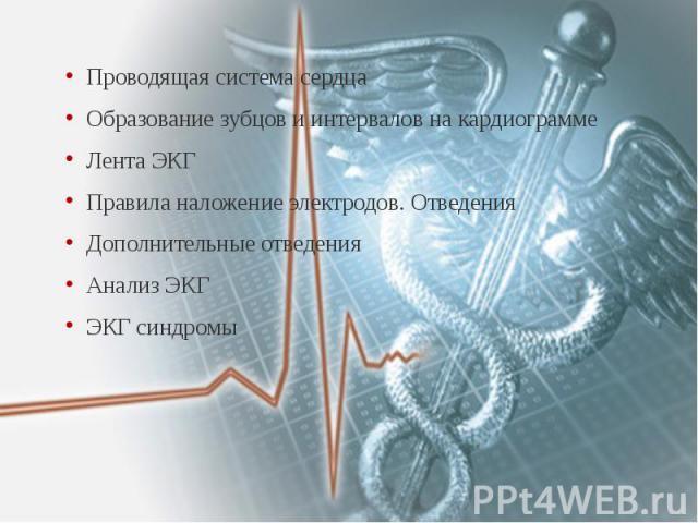 Проводящая система сердца Проводящая система сердца Образование зубцов и интервалов на кардиограмме Лента ЭКГ Правила наложение электродов. Отведения Дополнительные отведения Анализ ЭКГ ЭКГ синдромы