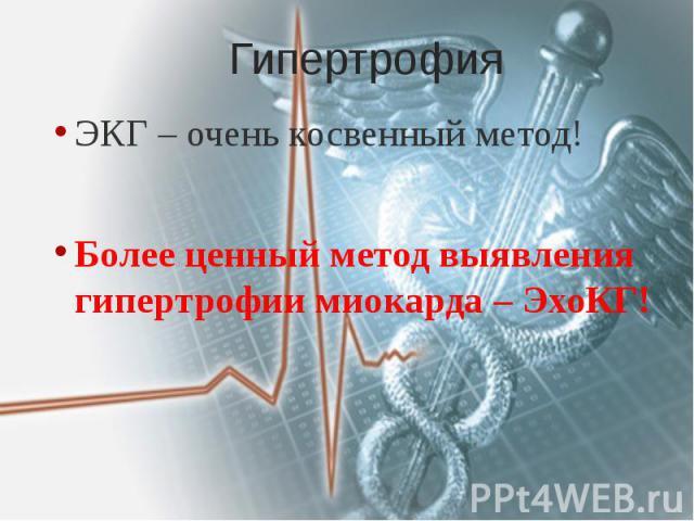 Гипертрофия ЭКГ – очень косвенный метод! Более ценный метод выявления гипертрофии миокарда – ЭхоКГ!