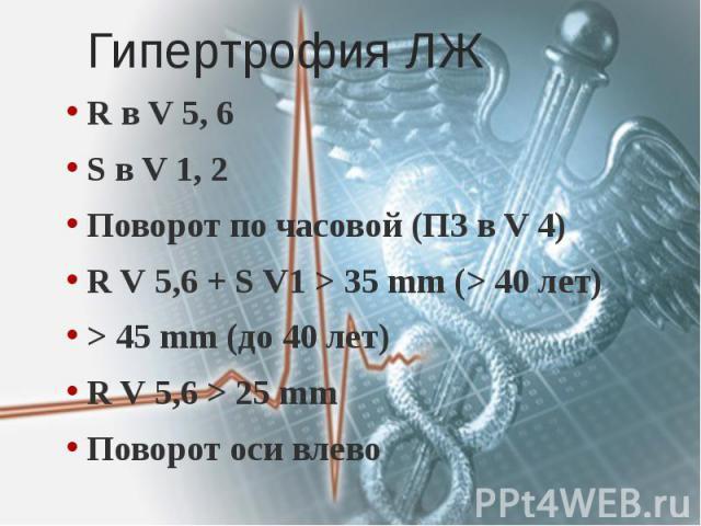 Гипертрофия ЛЖ R в V 5, 6 S в V 1, 2 Поворот по часовой (ПЗ в V 4) R V 5,6 + S V1 > 35 mm (> 40 лет) > 45 mm (до 40 лет) R V 5,6 > 25 mm Поворот оси влево