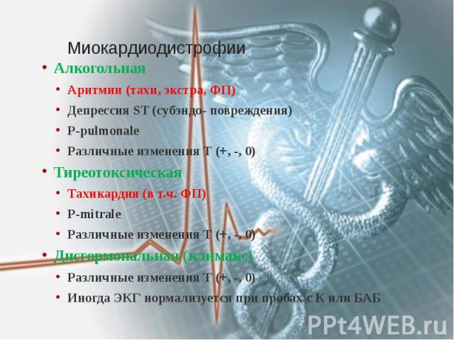 Миокардиодистрофии Алкогольная Аритмии (тахи, экстра, ФП) Депрессия ST (субэндо- повреждения) Р-pulmonale Различные изменения Т (+, -, 0) Тиреотоксическая Тахикардия (в т.ч. ФП) Р-mitrale Различные изменения Т (+, -, 0) Дисгормональная (климакс) Раз…