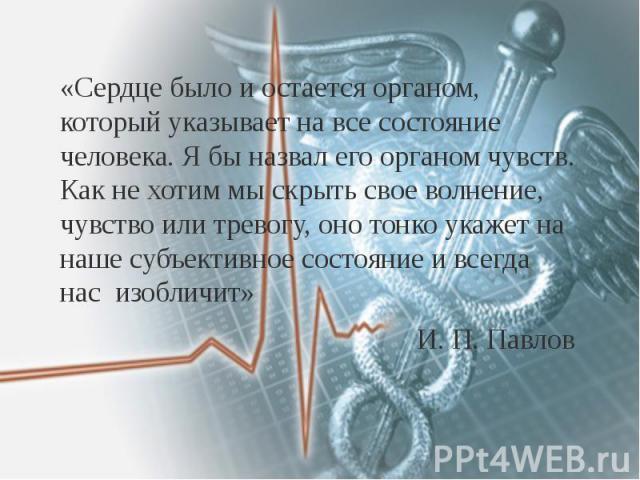 «Сердце было и остается органом, который указывает на все состояние человека. Я бы назвал его органом чувств. Как не хотим мы скрыть свое волнение, чувство или тревогу, оно тонко укажет на наше субъективное состояние и всегда нас изобличит» «Сердце …