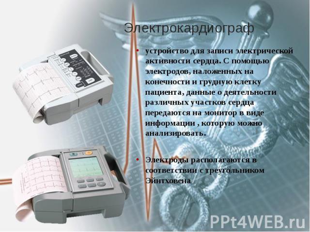 Электрокардиограф устройство для записи электрической активности сердца. С помощью электродов, наложенных на конечности и грудную клетку пациента, данные о деятельности различных участков сердца передаются на монитор в виде информации , которую можн…