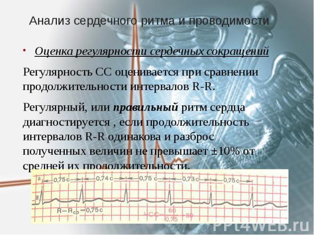Анализ сердечного ритма и проводимости Оценка регулярности сердечных сокращений Регулярность СС оценивается при сравнении продолжительности интервалов R-R. Регулярный, или правильный ритм сердца диагностируется , если продолжительность интервалов R-…