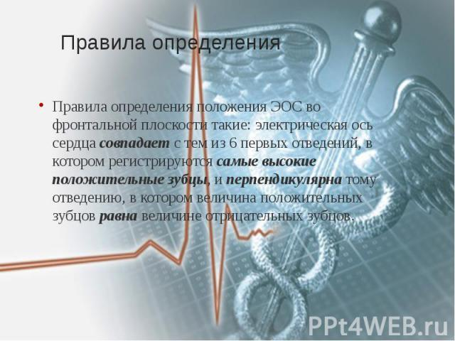 Правила определения Правила определенияположения ЭОС во фронтальной плоскости такие: электрическая ось сердцасовпадаетс тем из 6 первых отведений, в котором регистрируютсясамые высокие положительные зубцы, иперпендикуля…