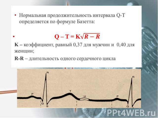 Нормальная продолжительность интервала Q-T определяется по формуле Базетта: Нормальная продолжительность интервала Q-T определяется по формуле Базетта: Q – T = K K – коэффициент, равный 0,37 для мужчин и 0,40 для женщин; R-R – длительность одного се…