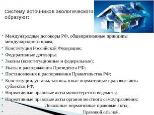 Систему источников экологического права образуют: Международные договоры РФ, общ