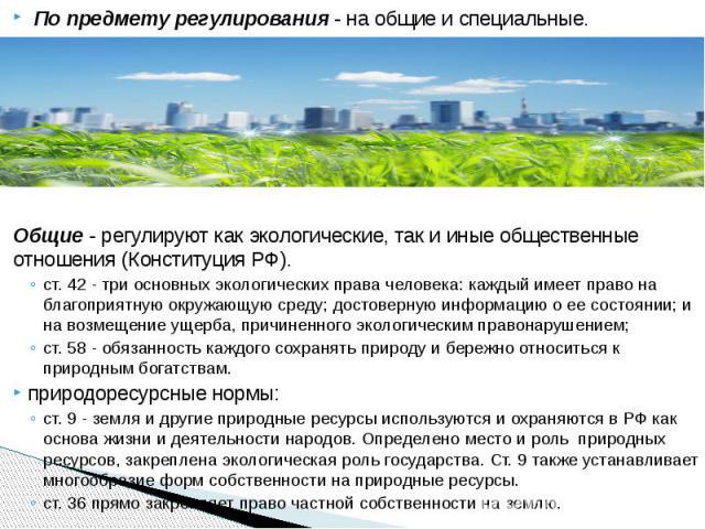 По предмету регулирования- на общие и специальные. По предмету регулирования- на общие и специальные. Общие- регулируют как экологические, так и иные общественные отношения (Конституция РФ). ст. 42 - три основных эколог…