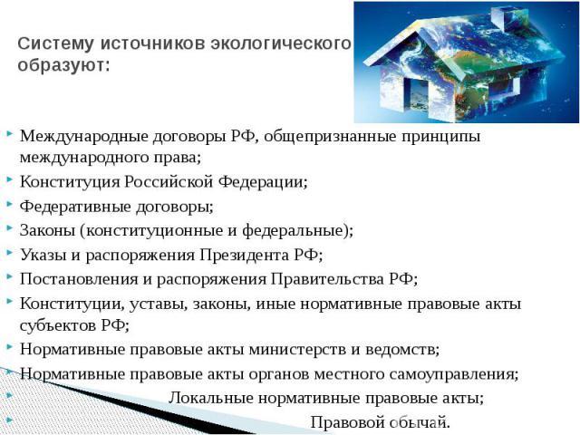 Систему источников экологического права образуют: Международные договоры РФ, общепризнанные принципы международного права; Конституция Российской Федерации; Федеративные договоры; Законы (конституционные и федеральные); Указы и распоряжения Президен…