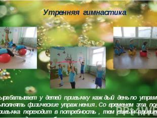 Утренняя гимнастика Вырабатывает у детей привычку каждый день по утрам выполнять