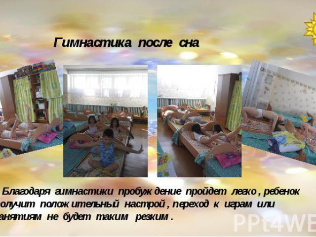 Гимнастика после сна Благодаря гимнастики пробуждение пройдет легко , ребенок получит положительный настрой , переход к играм или занятиям не будет таким резким .