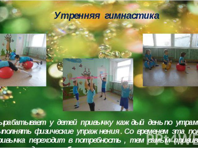 Утренняя гимнастика Вырабатывает у детей привычку каждый день по утрам выполнять физические упражнения . Со временем эта полезная привычка переходит в потребность , тем самым прививается культура здорового образа жизни .
