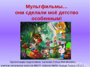 Мультфильмы… они сделали моё детство особенным! Презентацию подготовила: Балнова