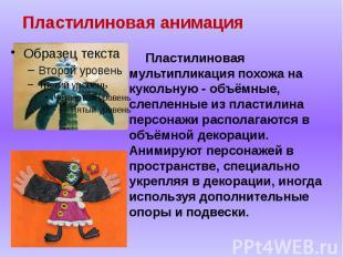 Пластилиновая анимация Пластилиновая мультипликация похожа на кукольную - объёмн