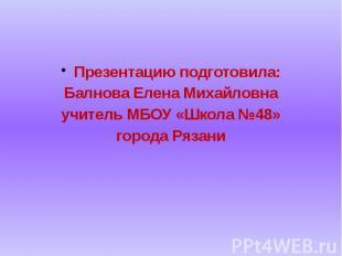 Презентацию подготовила: Балнова Елена Михайловна учитель МБОУ «Школа №48» город
