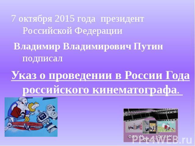 7 октября 2015 года президент Российской Федерации Владимир Владимирович Путин подписал Указ о проведении в России Года российского кинематографа.
