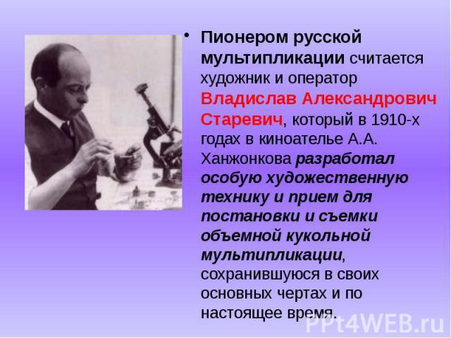 Пионером русской мультипликации считается художник и оператор Владислав Александрович Старевич, который в 1910-х годах в киноателье А.А. Ханжонкова разработал особую художественную технику и прием для постановки и съемки объемной кукольной мультипли…