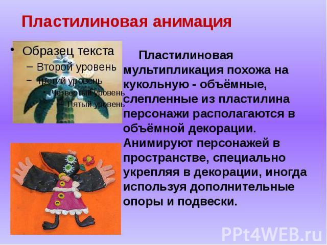 Пластилиновая анимация Пластилиновая мультипликация похожа на кукольную - объёмные, слепленные из пластилина персонажи располагаются в объёмной декорации. Анимируют персонажей в пространстве, специально укрепляя в декорации, иногда используя дополни…