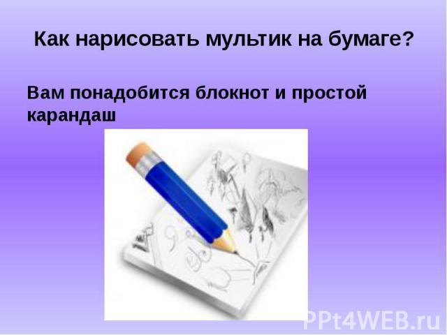 Как нарисовать мультик на бумаге? Вам понадобится блокнот и простой карандаш