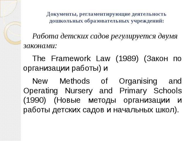 Документы, регламентирующие деятельность дошкольных образовательных учреждений: Работа детских садов регулируется двумя законами: The Framework Law (1989) (Закон по организации работы) и New Methods of Organising and Operating Nursery and Primary Sc…