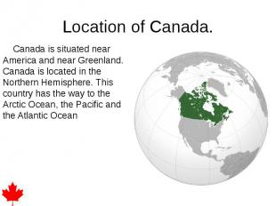 Location of Canada. Canada is situated near America and near Greenland. Canada i