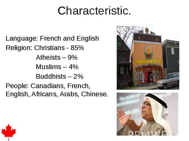 Characteristic. Language: French and English Religion: Christians - 85% Atheists – 9% Muslims – 4% Buddhists – 2% People: Canadians, French, English, Africans, Arabs, Chinese.