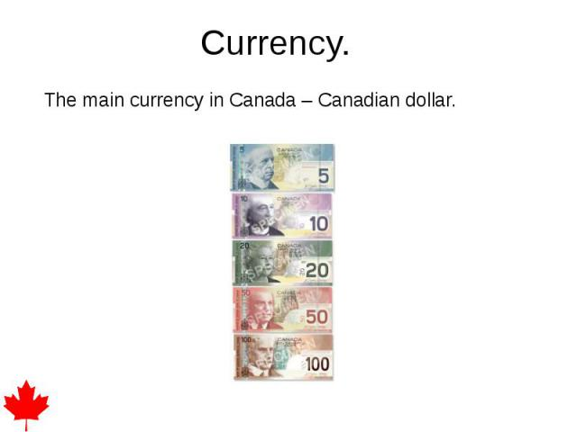 Currency. The main currency in Canada – Canadian dollar.