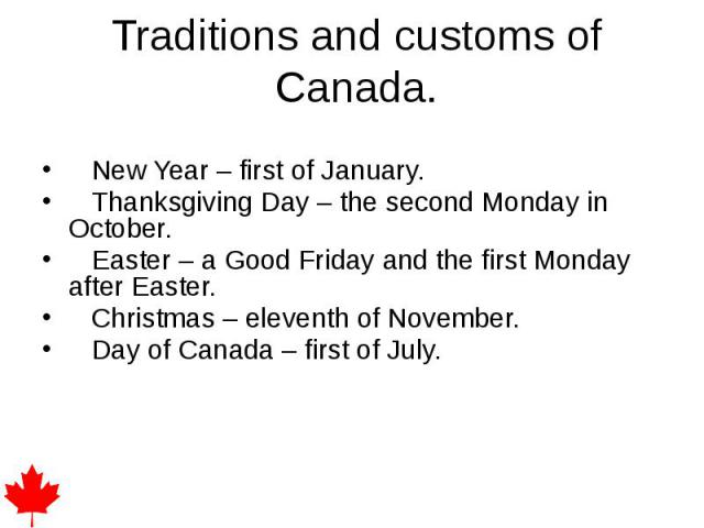 Traditions and customs of Canada. New Year – first of January. Thanksgiving Day – the second Monday in October. Easter – a Good Friday and the first Monday after Easter. Christmas – eleventh of November. Day of Canada – first of July.