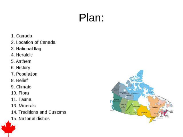 Plan: 1. Canada 2. Location of Canada 3. National flag 4. Heraldic 5. Anthem 6. History 7. Population 8. Relief 9. Climate 10. Flora 11. Fauna 13. Minerals 14. Traditions and Customs 15. National dishes