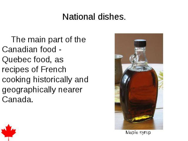 National dishes. The main part of the Canadian food - Quebec food, as recipes of French cooking historically and geographically nearer Canada.