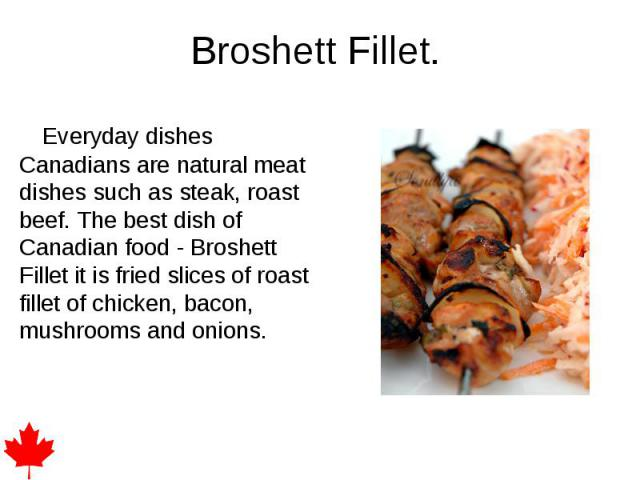 Broshett Fillet. Everyday dishes Canadians are natural meat dishes such as steak, roast beef. The best dish of Canadian food - Broshett Fillet it is fried slices of roast fillet of chicken, bacon, mushrooms and onions.